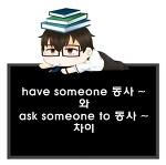 have someone 동사 ~와 ask someone to 동사 ~의 어감 차이.