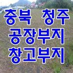 충북 청주 공장부지, 창고부지 고속도로 가까운곳.