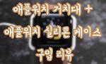 애플워치 거치대 + 애플워치 실리콘 케이스 구입 리뷰