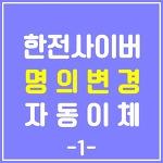 전기요금 인터넷으로 명의변경, 자동이체 신청하기(feat.한전사이버지점)-1.명의변경
