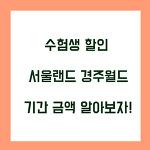 수험생 할인 서울랜드 경주월드 언제까지? 기간 금액 알아보자!