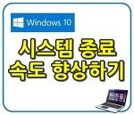 윈도우10, 종료 속도 향상 하기