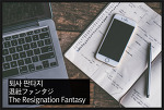 [뻘글] 퇴사 판타지 (The Resignation Fantasy , 退社ファンタジー)