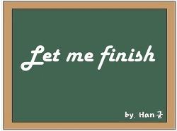 Let me finish (내가 말 좀 끝내게 해줘)