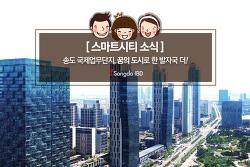 [스마트시티 소식] 송도 국제업무단지, 꿈의 도시로 한 발자국 더!
