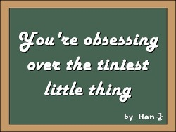 You're obsessing over the tiniest little thing (너무 작은 걸로 신경 쓰는 것 같아요)