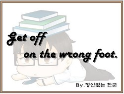 Get off on the wrong foot. (첫 단추를 잘못 끼우다.)