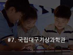 #7. 국립대구기상과학관,  어린이들이 쉽게 배우고 즐기는 기상과 기후