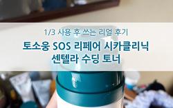1/3 사용 후 쓰는 리얼후기, 토소웅 SOS 리페어 시카클리닉 센텔라 수딩 토너
