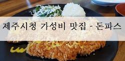 [제주맛집]제주시 이도동 - 돈파스 (부제. 제주시청 맛집, 가성비, 돈가스)