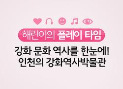 [해린이의 플레이타임] 강화 역사 문화를 한눈에! 인천의 강화역사박물관