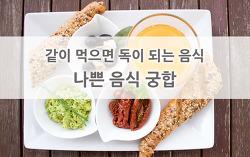 같이 먹으면 독이 되는 음식 - 나쁜 음식 궁합