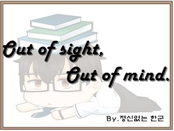 Out of sight, out of mind. (눈에서 멀어지면, 마음에서도 멀어진다, 거자일소.)