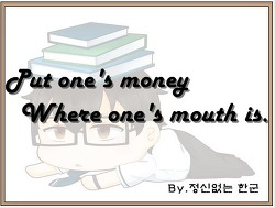 Put one's money where one's mouth is. (자기가 한 말을 행동으로 보여 주려 하다.)