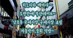 히도리와 배여사 오랜만에 부산데이트~ 남포동 국제시장 구제시장 쇼핑