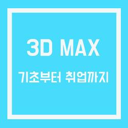 3D MAX  기초부터 배우고 취업하자!