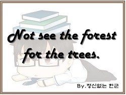 Not see the forest for the trees. (나무만 보고 숲은 보지 못한다.)