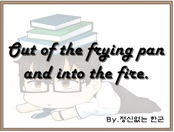 Out of the frying pan and into the fire. (갈수록 태산, 설상가상.)