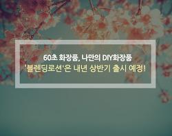 60초 화장품, 나만의 DIY화장품, '블렌딩로션'은 내년 상반기 출시 예정!