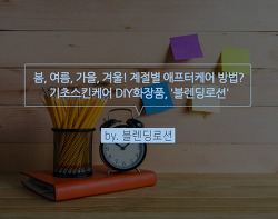 [피부관리법] 봄, 여름, 가을, 겨울! 계절별 애프터케어 방법?_'블렌딩로션'