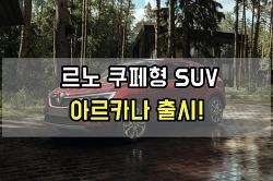 르노 아르카나 크로스오버 SUV 공개 한국 출시는?