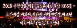 2018 수험생을 위한 힐링콘서트 울산 KBS홀 - 오마이걸,비와이,이하이,비타민엔젤,아스틴 비와이의 공연은 최고였다