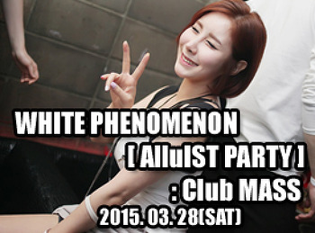 2015. 03. 28 (SAT) WHITE PHENOMENON [ AlluIST PARTY ] @ MASS