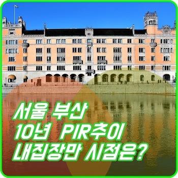 서울 부산 부동산 PIR 차트로 보는 가격 변화와 투자 시점