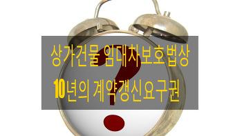 상가건물임대차보호법상 10년의 계약갱신요구권 적용여부에 대하여