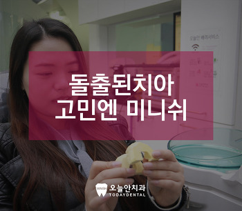 돌출된치아 치아교정? 올세라믹? 고민되면 미니쉬 치료