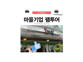 대전시소셜미디어기자단 마을기업 팸투어! 꿈꾸는숲, 무수천하마을 GOGO