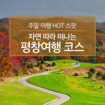 주말 여행 HOT 스팟 : 자연 따라 떠나는 평창여행 코스