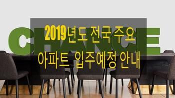 2019년 전국 주요 아파트 입주예정 안내