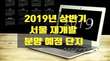 2019년 상반기 서울 재개발 분양 예정 단지