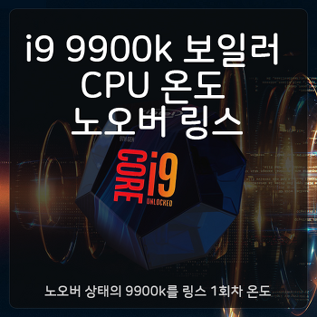 i9 9900k 보일러 CPU 온도 노오버 링스