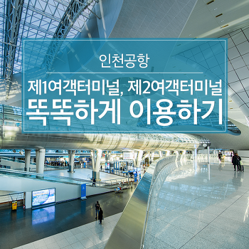 인천공항 제1여객터미널, 제2여객터미널 똑똑하게 이용하기