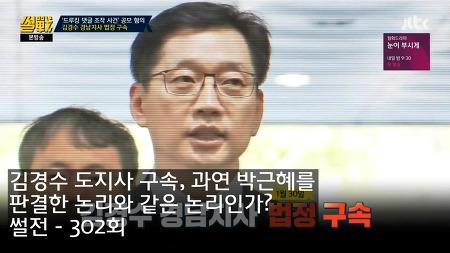 김경수 도지사 구속! 과연 박근혜를 판결한 논리와 같은 논리인가?  - 썰전 302회