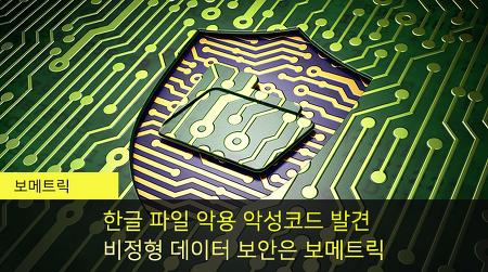 한글파일 악용 악성코드 또 발견, 비정형데이터 보안은 보메트릭