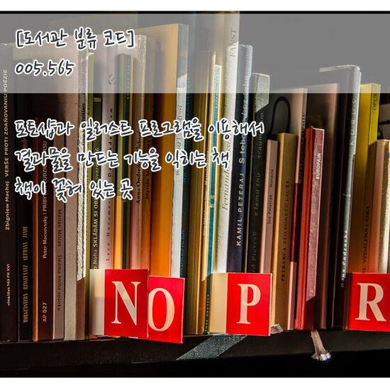 [도서관 분류 코드] 005.565 : 포토샵과 일러스트 프로그램을 이용해서 결과물을 만드는 기능을 익히는 책이 꽂혀 있는 곳