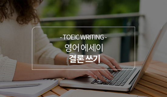 토익라이팅 예문으로 영어 에세이 결론 작성하는 팁! 알아두면 유용한 주요 문법 표현은?