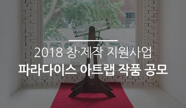 2018 창∙제작 지원사업  파라다이스 아트랩 작품 공모