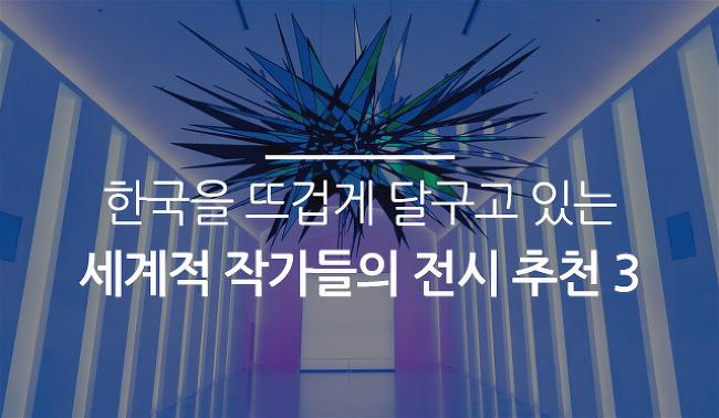 한국을 뜨겁게 달구고 있는 세계적 작가들의 전시 추천 3