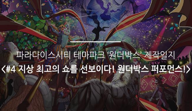파라다이스시티 테마파크 '원더박스' 제작일지 <#4 지상 최고의 쇼를 선보이다! 원더박스 퍼포먼스!>