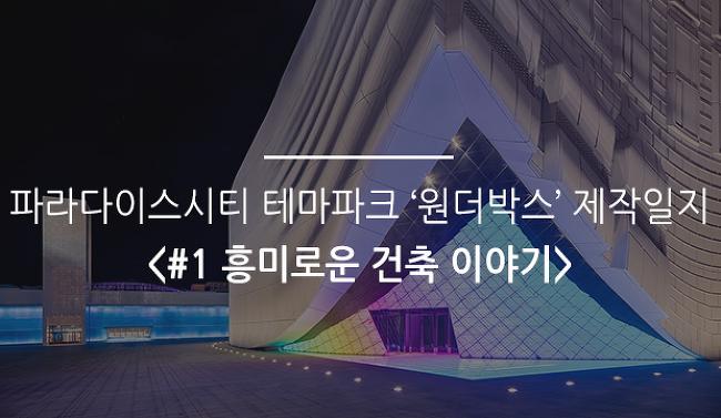 파라다이스시티 테마파크 '원더박스' 제작일지 <#1 흥미로운 건축 이야기>