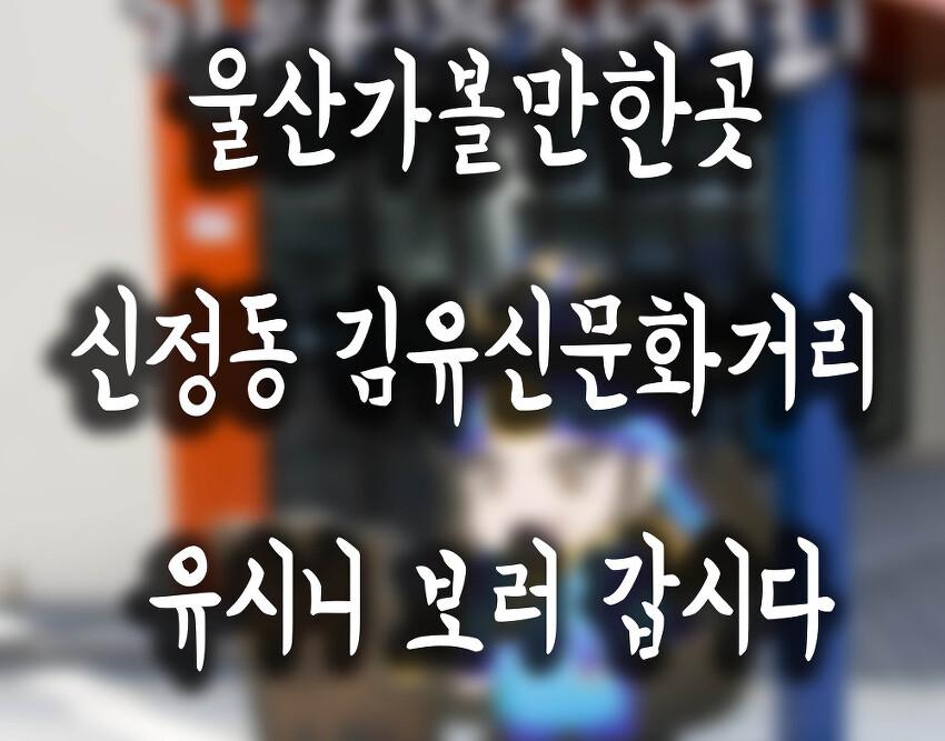 울산가볼만한곳 신정동 김유신문화거리 유시니 보러 갑시다